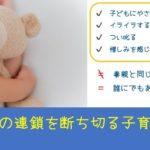 機能不全家族(不適切な環境・毒親)負の連鎖を断ち切る子育ての方法